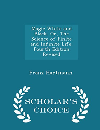 Magic White and Black. Or, The Science of Finite and Infinite Life. Fourth Edition Revised - Scholar's Choice Edition