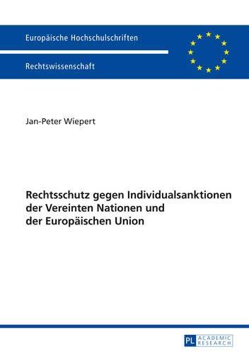 Rechtschutz gegen Individualsanktionen der Vereinten Nationen und der Europäischen Union (Europäische Hochschulschriften Recht / Reihe 2: ... / Series 2: Law / Série 2: Droit, Band 5642)