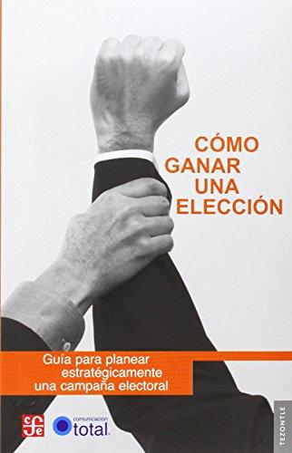 Como ganar una eleccion. guia paraplanear estrategicamente una campaña electoral (Tezontle)