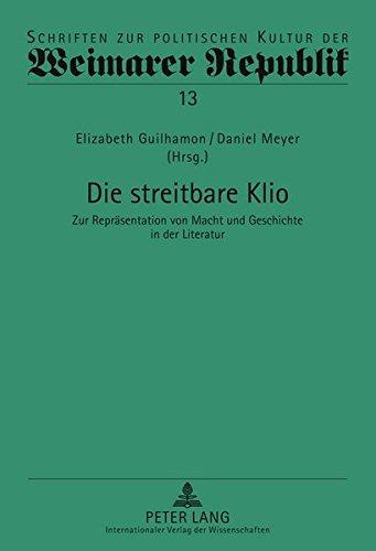 Die streitbare Klio: Zur Repräsentation von Macht und Geschichte in der Literatur (Schriften zur politischen Kultur der Weimarer Republik)