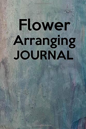 Flower Arranging Journal: Record and keep track of all your flowers