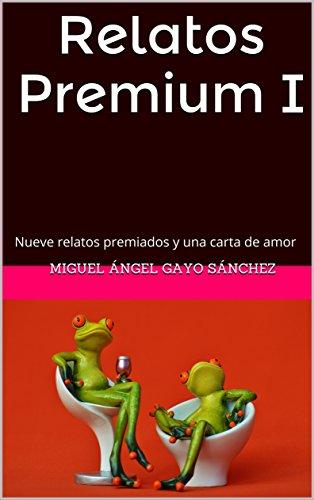 Relatos Premium I: Nueve relatos premiados y una carta de amor por Miguel Ángel Gayo Sánchez