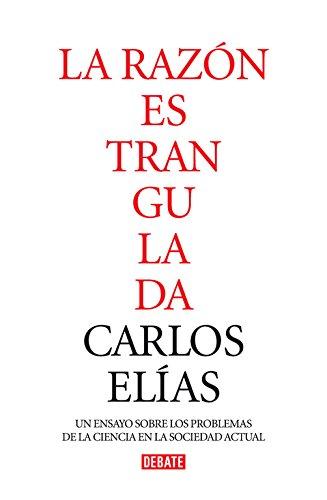 La razón estrangulada: La crisis de la ciencia en la sociedad contemporánea (Ensayo y Pensamiento) por Carlos Elias Perez