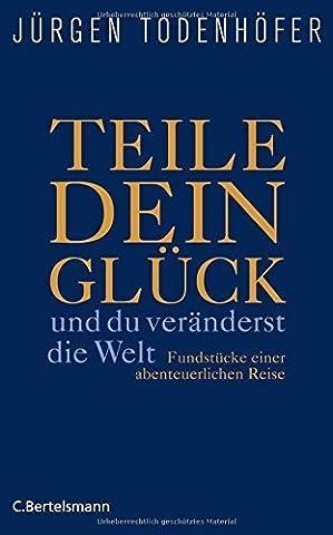 Teile dein Glück -: ...und du veränderst die Welt! - Fundstücke einer abenteuerlichen Reise von Jürgen Todenhöfer (15. November 2010) Gebundene (Teile Dein Glück)