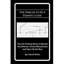The Spread to Run Passing Game: Use the Passing Game to Spread the Defense, Create Mismatches and Open Up the Run