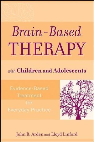Brain-Based Therapy with Children and Adolescents: Evidence-Based Treatment for Everyday Practice 1st (first) Edition by John B. Arden, Lloyd Linford [2008]