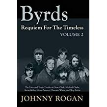 Byrds: Requiem for the Timeless: Volume 2: The Lives of Gene Clark, Michael Clarke, Kevin Kelley, Gram Parsons, Clarence White and Skip Battin