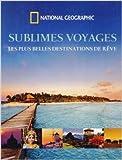 Sublimes voyages - Les plus belles destinations de rêve de National Geographic ,Andrew Mccarthy (Préface),Valentine Palfrey (Traduction) ( 3 octobre 2013 )