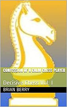 Confession Of A Calm Chess Player: Decisive Chess Vol. I Epub Descargar Gratis