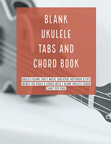 Blank Ukulele Tabs and Chord Book: Ukulele Blank Sheet Music Tablature Notebook 8.5x11 Inches 100 Pages 8 Staves with 5 Blank Ukulele Chord Chart Per Page (Volume 8)