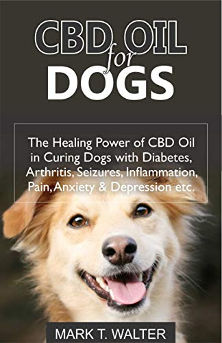 CBD OIL FOR DOGS: The Healing Power of CBD Oil in Curing Dogs with Diabetes, Arthritis, Seizures, Inflammation, Pain, Anxiety & Depression etc. (English Edition)