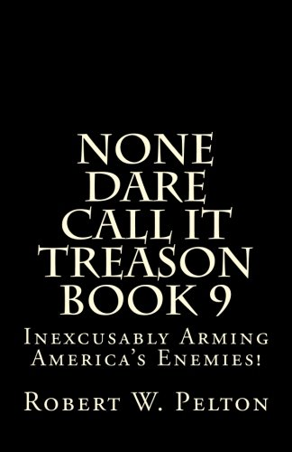 None Dare Call It Treason   Book 9: Inexcxusably Arming Amertica's Enemies!