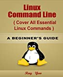 Linux Command Line (Cover all essential Linux commands): A Beginner's Guide