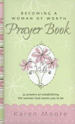 Becoming a Woman of Worth Prayer Book: 52 Prayers on Establishing the Woman God Wants You to Be (Woman of Worth Range)