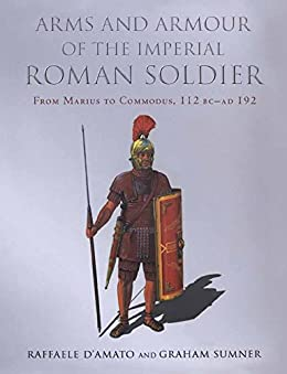Arms and Armour of the Imperial Roman Soldier: From Marius to Commodus by [Summer, Graham, D'Amato, Raffaele]