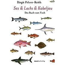 Sex & Lachs & Kabeljau: Das Buch vom Fisch