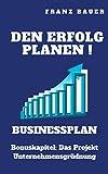 Businessplan  Den Erfolg planen!: Planung und Controlling vom Start weg!  Bonuskapitel:  Das Projekt Unternehmensgründung