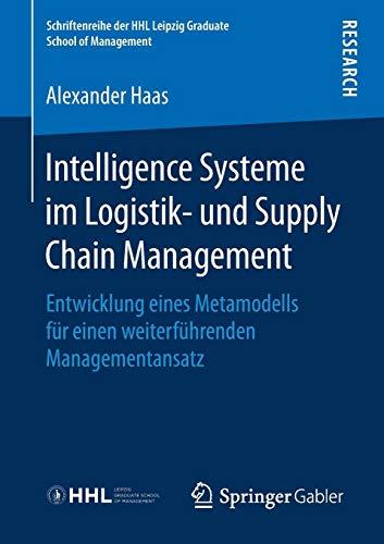 Intelligence Systeme im Logistik- und Supply Chain Management: Entwicklung eines Metamodells für einen weiterführenden Managementansatz (Schriftenreihe der HHL Leipzig Graduate School of Management)
