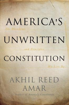 [( America's Unwritten Constitution: The Precedents and Principles We Live by [ AMERICA'S UNWRITTEN CONSTITUTION: THE PRECEDENTS AND PRINCIPLES WE LIVE BY ] By Amar, Akhil Reed ( Author )Sep-11-2012 Hardcover By Amar, Akhil Reed ( Author ) Hardcover Sep - 2012)] Hardcover