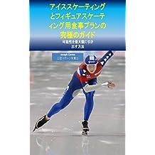 アイススケーティングとフィギュアスケーティング用食事プランの究極のガイド: 可能性を最大限に引き出す方法 (Japanese Edition)