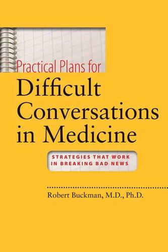 Practical Plans for Difficult Conversations in Medicine: Strategies That Work in Breaking Bad News por Robert Buckman MBBCh