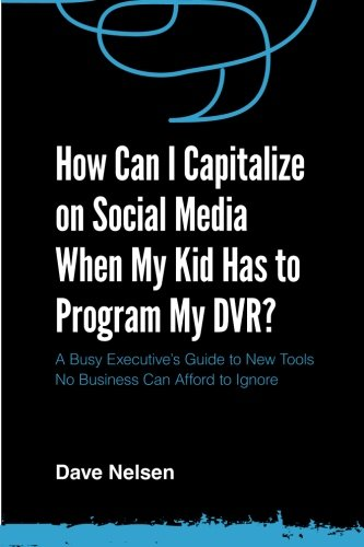 How Can I Capitalize on Social Media When My Kid Has to Program my DVR?: The Busy Executive's Guide to the New Tools for Building Every Business Dvr-business