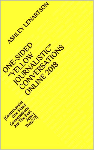 "One-Sided ""Yellow Journalistic"" Conversations Online 2018: [Controversial One Sided Conversations Are The Best, Aren't They???] (English Edition)"