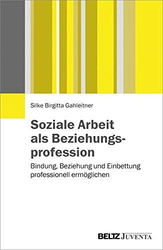 Soziale Arbeit als Beziehungsprofession: Bindung, Beziehung und Einbettung professionell ermöglichen
