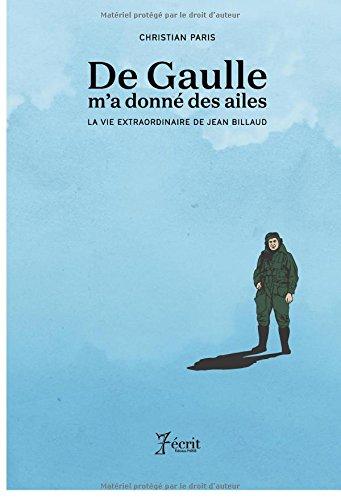 De Gaulle m'a donné des ailes: LA VIE EXTRAORDINAIRE DE JEAN BILLAUD