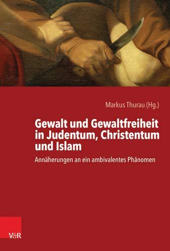 Gewalt und Gewaltfreiheit in Judentum, Christentum und Islam: Annäherungen an ein ambivalentes Phänomen