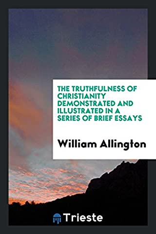 The Truthfulness of Christianity Demonstrated and Illustrated in a Series of Brief Essays