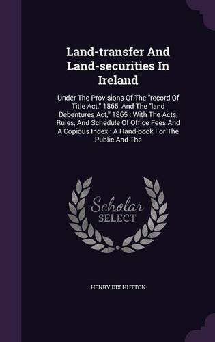 Land-transfer And Land-securities In Ireland: Under The Provisions Of The
