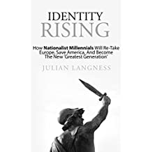 Identity Rising: How Nationalist Millennials Will Re-Take Europe, Save America, And Become The New 'Greatest Generation'