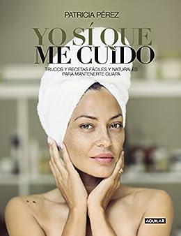 Yo sí que me cuido: Trucos y recetas fáciles y naturales para mantenerte guapa
