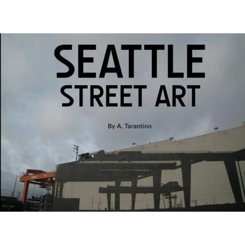 Seattle Street Art: A Visual Time Capsule Beyond Graffiti by A Tarantino (2011-03-27)