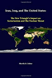 Iran, Iraq, And The United States: The New Triangle's Impact On Sectarianism And The Nuclear Threat by Sherifa D. Zuhur (2014-06-25)