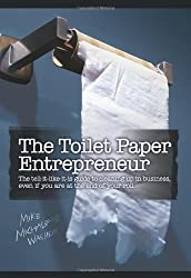 The Toilet Paper Entrepreneur: The tell-it-like-it-is guide to cleaning up in business, even if you are at the end of your roll. by Mike Michalowicz (2008-09-24)
