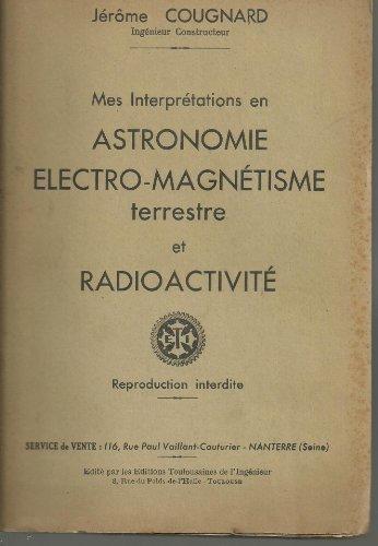 Jérôme Cougnard,... Mes interprétations en astronomie, électro-magnétisme terrestre et radioactivité : . Préface de Robert Le Guyader par Jérôme Cougnard