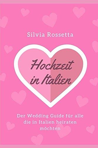 Hochzeit in Italien: Der Wedding Guide für alle die in Italien heiraten möchten (Italien Hochzeit)