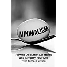Minimalism: How To Declutter, De-Stress And Simplify Your Life With Simple Living (minimalist living, minimalist lifestyle, minimalism made easy, minimalist budget, minimalist wardrobe, minimalism) by Simeon Lindstrom (2014-08-08)