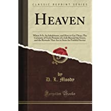 Heaven: Where It Is, Its Inhabitants, and How to Get There; The Certainty of God's Promise of a Life Beyond the Grave, and the Rewards That Are in Store for Faithful Service (Classic Reprint)