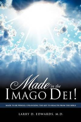 [Made in the Imago Dei!] (By: M D Larry D Edwards) [published: August, 2011]