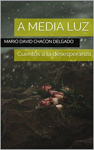 A media luz: Cuentos a la desesperanza por Mario David Chacon Delgado