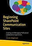 Beginning Sharepoint Communication Sites: Creating and Managing Professional Collaborative Experiences...