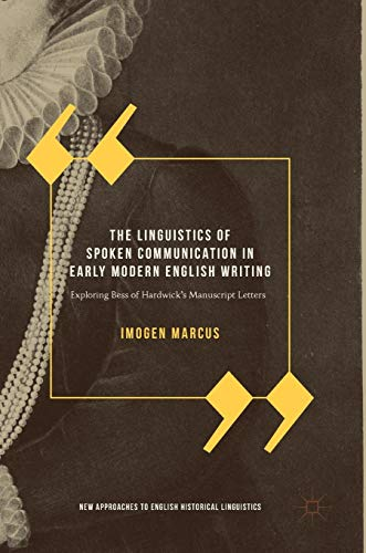 The Linguistics of Spoken Communication in Early Modern English Writing: Exploring Bess of Hardwick's Manuscript Letters (New Approaches to English Historical Linguistics)