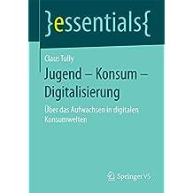 Jugend – Konsum – Digitalisierung: Über das Aufwachsen in digitalen Konsumwelten (essentials)
