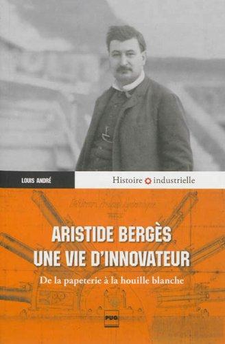 Aristide Bergès, une vie d?innovateur : De la papeterie à la houille blanche