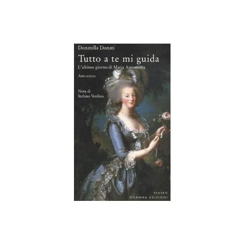 Tutto A Te Mi Guida. L'ultimo Giorno Di Maria Antonietta