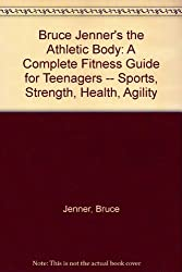 Bruce Jenner's the Athletic Body: A Complete Fitness Guide for Teenagers -- Sports, Strength, Health, Agility