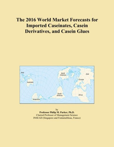 The 2016 World Market Forecasts for Imported Caseinates, Casein Derivatives, and Casein Glues